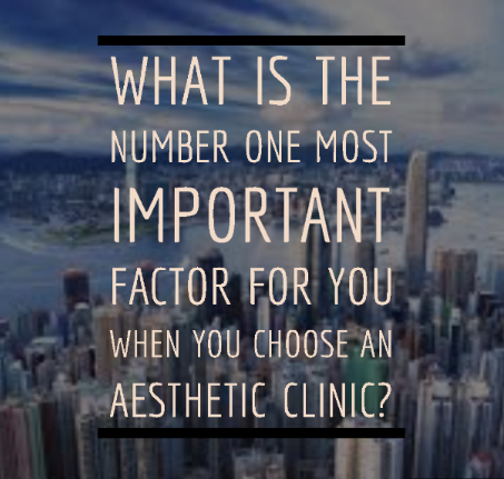 What is the number ONE most IMPORTANT factor when you choose an aesthetic clinic?
